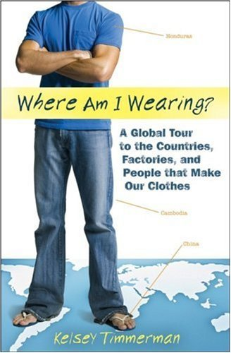 Where am I Wearing?: A Global Tour to the Countries, Factories, and People that Make Our Clothes by Kelsey Timmerman (2008-11-24)