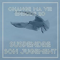 Suspendre son jugement (Change ma vie 20)