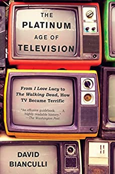 The Platinum Age of Television: From I Love Lucy to The Walking Dead, How TV Became Terrific by [Bianculli, David]