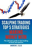 Scalping Trading Top 5 Strategies: Making Money With: The Ultimate Guide to Fast Trading in Forex and Options