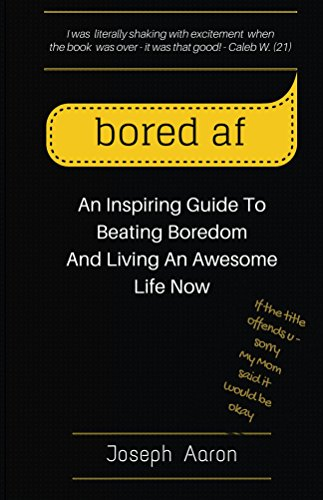(bored af: An Inspiring Guide To Beating Boredom And Living An Awesome Life Now)