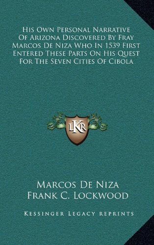 His Own Personal Narrative of Arizona Discovered by Fray Marcos de Niza Who in 1539 First Entered These Parts on His Quest for the Seven Cities of Cib