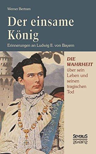 Der einsame König: Erinnerungen an Ludwig II. von Bayern: Die Wahrheit Über Sein Leben Und Seinen Tragischen Tod. Mit Zahlreichen Teils Farbigen Abbildungen