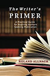 The Writer's Primer: A Practical Guide for Aspiring Authors Seeking Publication