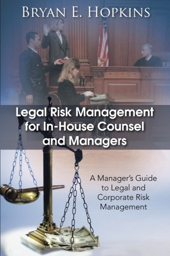 Legal Risk Management for In-House Counsel and Managers: A Manager's Guide to Legal and Corporate Risk Management ()