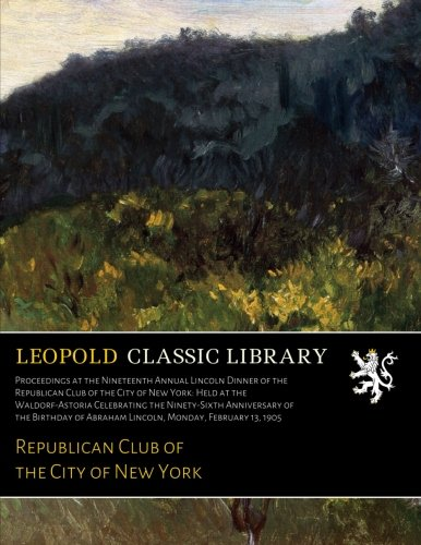 (Proceedings at the Nineteenth Annual Lincoln Dinner of the Republican Club of the City of New York: Held at the Waldorf-Astoria Celebrating the ... of Abraham Lincoln, Monday, February 13, 1905)