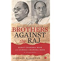 Brothers Against the Raj: A Biography of Indian Nationalists Sarat and Subhas Chandra Bose