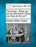 The trusts : What can we do with them? What can they do for Us?., William Miller Collier, 1240050798