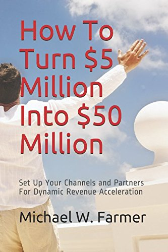 How To Turn $5 Million Into $50 Million: Set Up Your Channels and Channel Partners - For Dynamic Revenue Acceleration (Channel Partner Management Best Practices)