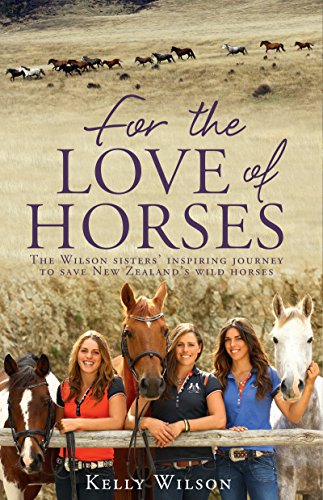 (For the Love of Horses: The Wilson Sisters' Inspiring Journey to Save New Zealand's Wild Horses)