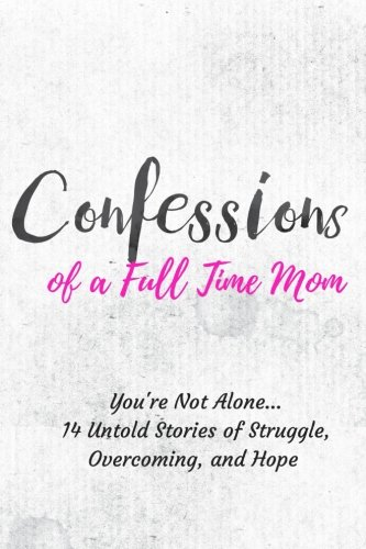 Confessions of a Full Time Mom: You're Not Alone. 14 Untold Stories of Struggle, Overcoming, and Hope