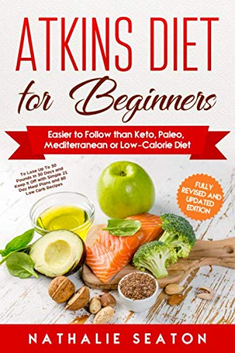 Atkins Diet for Beginners Easier to Follow than Keto, Paleo, Mediterranean or Low-Calorie Diet to Lose Up To 30 Pounds In 30 Days and Keep It Off with Simple 21 Day Meal Plans and 80 Low Carb Recipes (Low Calorie High Protein Recipes Weight Loss)