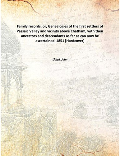Family records, or, Genealogies of the first settlers of Passaic Valley and vicinity above Chatham, with their ancestors and descendants as far as can now be ascertained 1851 [Hardcover] PDF