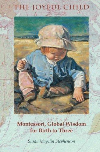 The Joyful Child: Montessori, Global Wisdom for Birth to Three by Susan Mayclin Stephenson (2013-06-15)