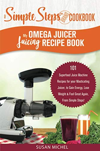 My Omega Juicer Juicing Recipe Book, A Simple Steps Brand Cookbook: 101 Superfood Juice Machine Recipes for your Masticating Juicer, to Gain Energy, ... machines, Juice Extractor, Juicing Books) by Susan Michel