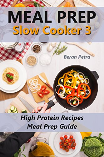 Meal Prep - Slow Cooker 3: High Protein Recipes - Meal Prep Guide by Beran Petra