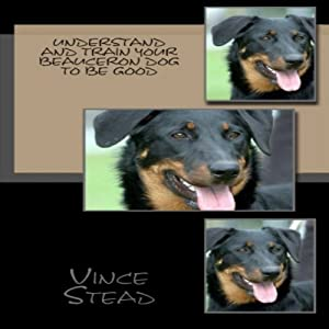 Understand and Train Your Beauceron Dog to Be Good Audiobook