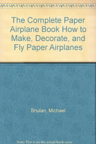 The Complete Paper Airplane Book How to Make, Decorate, and Fly Paper Airplanes -