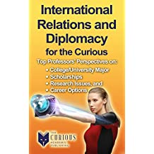 International Relations and Diplomacy for the Curious: Why Study International Relations and Diplomacy? (The Stuck Student's Guide to Picking the Best College Major and Career)