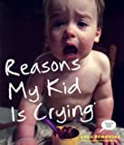 Reasons My Kid Is Crying, Greg Pembroke, 0606356037