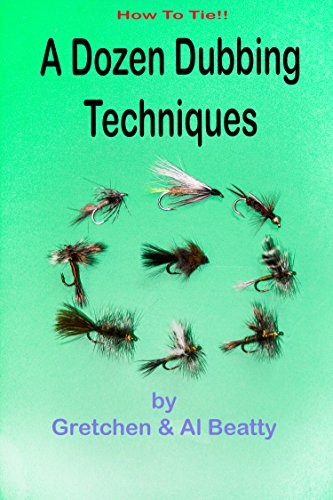 A Dozen Dubbing Techniques: How To Tie!! by [Beatty, Al, Beatty, Gretchen]