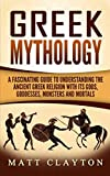 Greek Mythology: A Fascinating Guide to Understanding the Ancient Greek Religion with Its Gods, Goddesses, Monsters and Mortals