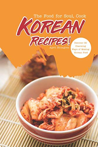 The Food for Soul, Cook Korean Recipes!: Discover 30 Charming Ways of Making Korean Food by April Blomgren