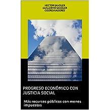 PROGRESO ECONÓMICO CON JUSTICIA SOCIAL: Más recursos públicos con menos impuestos (Spanish Edition)