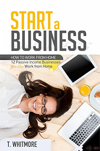 Start a Small Business: How to Work from Home: 12 Passive Income Businesses you can Work from Home