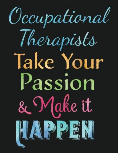 Occupational Therapists Take Your Passion & Make it Happen: OT Gift Notebook, Inspirational Quote Journal : Perfect Teacher, Therapist Thank You, Appreciation Gift for Year End, Retirement, Gratitude