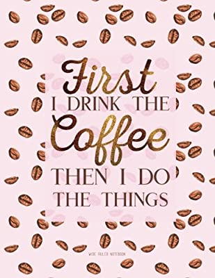 First I Drink The Coffee Then I Do The Things. Wide Ruled Notebook: Large Journal To Write In, 8.5 x 11. Quote Softcover (Coffee Lovers Gifts)