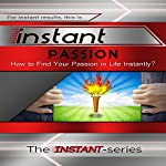Instant Passion (INSTANT Series): How to Find Your Passion in Life Instantly! | The INSTANT-Series