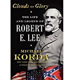 The Life and Legend of Robert E. Lee Michael Korda: Clouds of Glory (Hardback) - Common