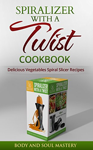 (Spiralizer with a Twist Cookbook: Delicious Vegetable Spiral Slicer Recipes (Spiralizer, Spiralizer with a Twist, Body and Soul Mastery, Spiral Slicer, ... Spiral Cutter, Vegetable Spiral Sli))