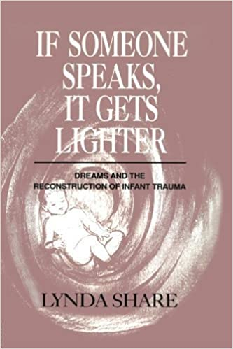 If Someone Speaks, It Gets Lighter: Dreams and the Reconstruction of Infant Trauma by Lynda Share (2015-06-25)