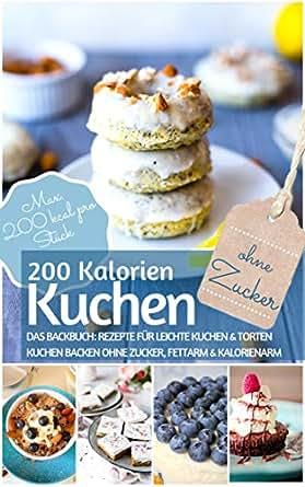 200 Kalorien-Kuchen Kuchen backen ohne Zucker: Das Backbuch