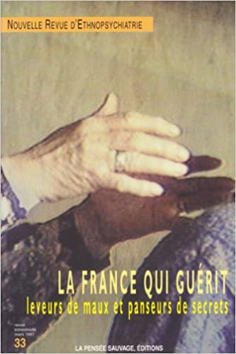Read Online La France qui guérit : Leveurs de maux et panseurs de secrets, numéro 33, Mars 97, Nouvelle revue d'Ethnopsychiatrie pdf, epub ebook