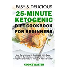 Easy And Delicious 25-minute Ketogenic Diet Cookbook For Beginners: Low Carb Ketogenic Cookbook With Easy Guide To Burn Fats And Lose Weight Faster - Ketogenic ... Faster (Easy And Delicious Keto Diet)
