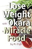 Lose Weight with Okara: a Miracle Food, M. Eigh, 1494357461