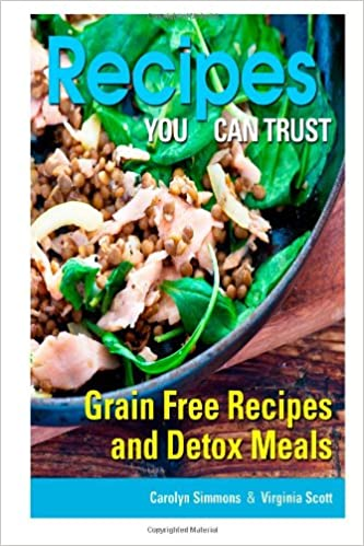 Recipes You Can Trust: Grain Free Recipes and Detox Meals: Carolyn Simmons, Virginia Scott: 9781492845416: Amazon.com: Books