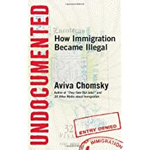 Undocumented: How Immigration Became Illegal by Aviva Chomsky (2014-05-13)