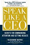 By Suzanne Bates - Speak Like a CEO: Secrets for Commanding Attention and Getting Results: Secrets for Communicating Attention and Getting Results (5.2.2005)