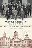 Wayne County Indiana:: The Battles for the Courthouse (Brief History)