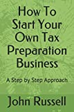 How To Start Your Own Tax Preparation Business: A Step by Step Approach