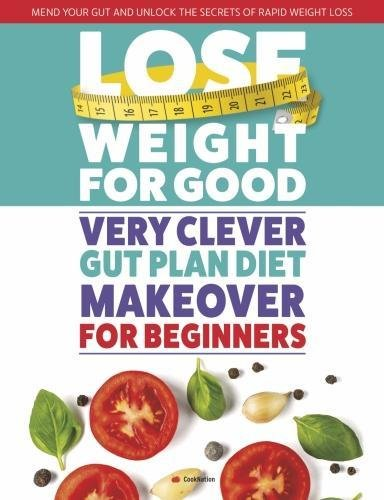Lose Weight For Good: Very Clever Gut Plan Diet Makeover for Beginners: Mend your gut and unlock the secrets of rapid weight loss -  Paperback