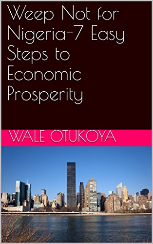 Weep Not for Nigeria-7 Easy Steps to Economic Prosperity