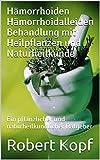 Hämorrhoiden Hämorrhoidalleiden Behandlung mit Heilpflanzen und Naturheilkunde: Ein pflanzlicher und naturheilkundlicher Ratgeber (German Edition)