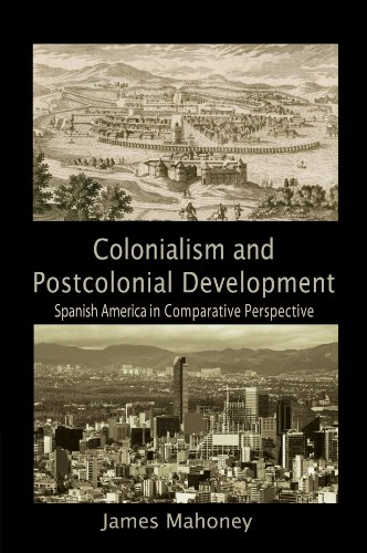 Colonialism and Postcolonial Development: Spanish America in Comparative Perspective (Cambridge Studies in Comparative P