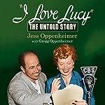 I Love Lucy: The Untold Story | Jess Oppenheimer,Gregg Oppenheimer