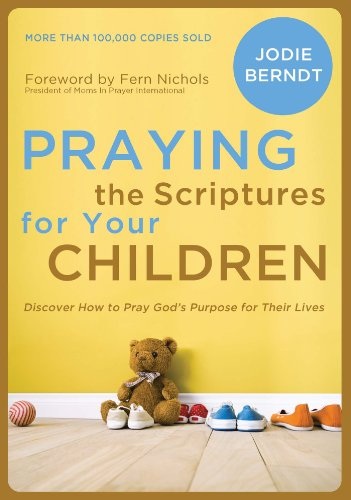 Praying the Scriptures for Your Children: Discover How to Pray God's Purpose for Their Lives